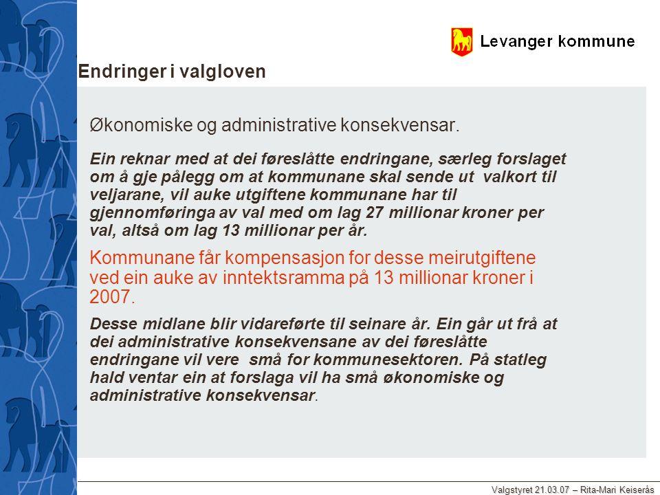 Valgstyret 21.03.07 – Rita-Mari Keiserås Endringer i valgloven Økonomiske og administrative konsekvensar. Ein reknar med at dei føreslåtte endringane,