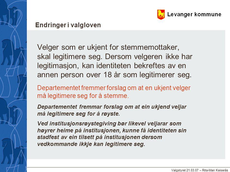 Valgstyret 21.03.07 – Rita-Mari Keiserås Endringer i valgloven Velger som er ukjent for stemmemottaker, skal legitimere seg. Dersom velgeren ikke har