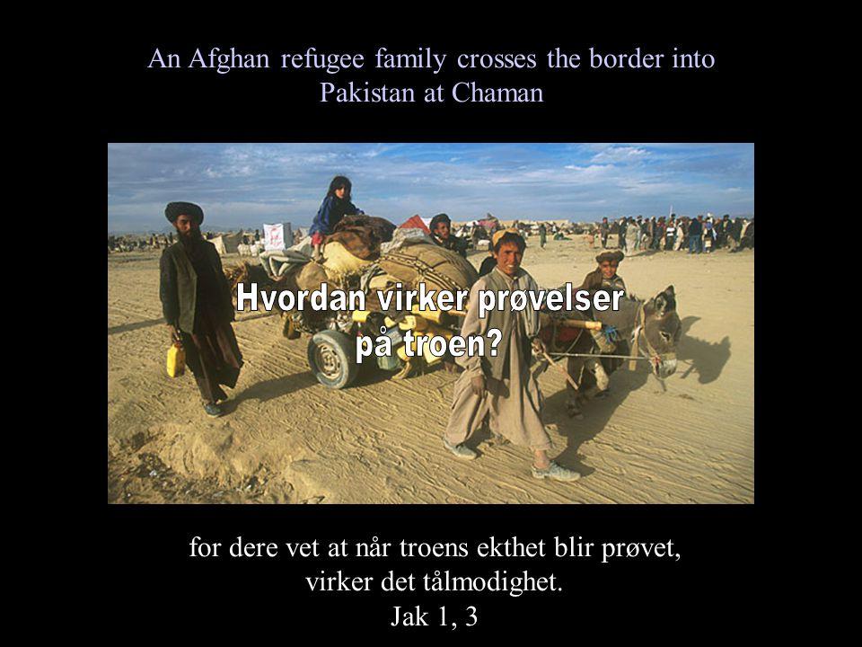 An Afghan refugee family crosses the border into Pakistan at Chaman for dere vet at når troens ekthet blir prøvet, virker det tålmodighet. Jak 1, 3