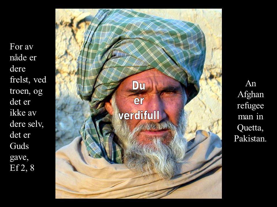 An Afghan refugee man in Quetta, Pakistan. For av nåde er dere frelst, ved troen, og det er ikke av dere selv, det er Guds gave, Ef 2, 8