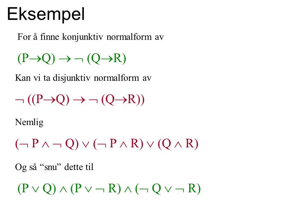 Eksempel For å finne konjunktiv normalform av (P  Q)   (Q  R) Kan vi ta disjunktiv normalform av  ((P  Q)   (Q  R)) Nemlig (  P   Q)  (  P  R)  (Q  R) Og så snu dette til (P  Q)  (P   R)  (  Q   R)