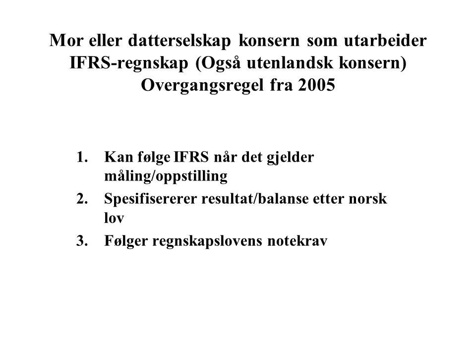 Mor eller datterselskap konsern som utarbeider IFRS-regnskap (Også utenlandsk konsern) Overgangsregel fra 2005 1.Kan følge IFRS når det gjelder måling/oppstilling 2.Spesifisererer resultat/balanse etter norsk lov 3.Følger regnskapslovens notekrav