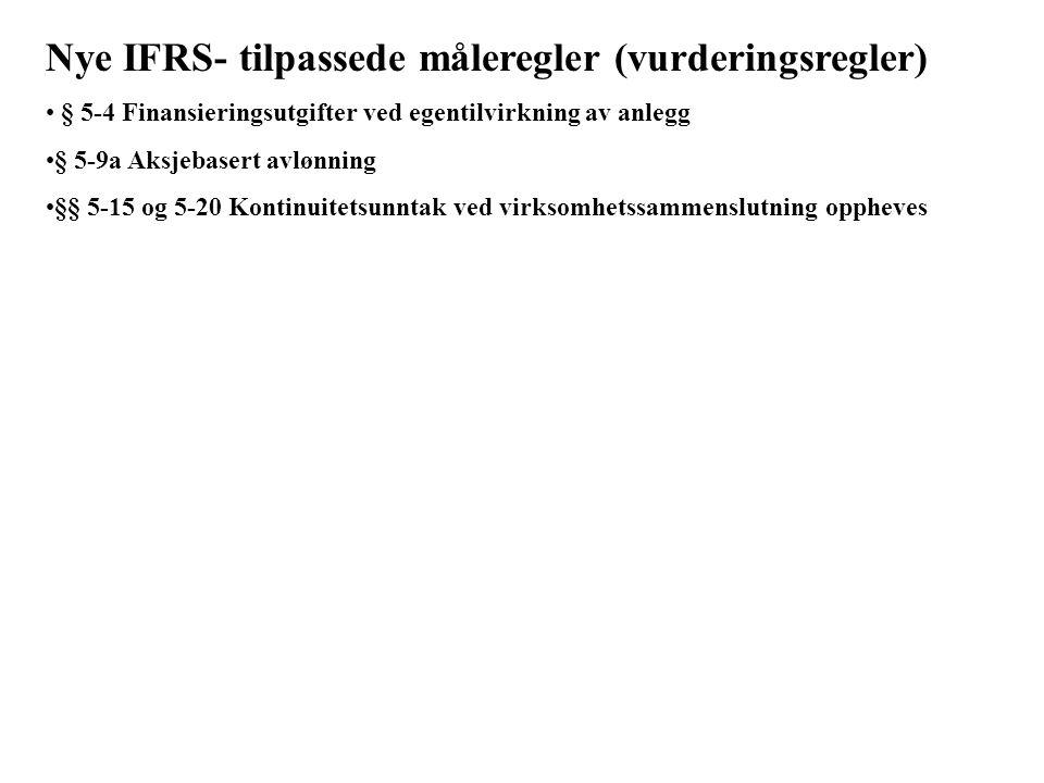 Nye IFRS- tilpassede måleregler (vurderingsregler) § 5-4 Finansieringsutgifter ved egentilvirkning av anlegg § 5-9a Aksjebasert avlønning §§ 5-15 og 5-20 Kontinuitetsunntak ved virksomhetssammenslutning oppheves