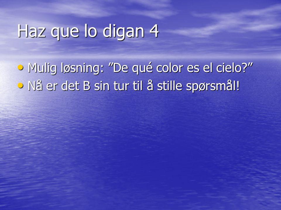 Haz que lo digan 4 Mulig løsning: De qué color es el cielo Mulig løsning: De qué color es el cielo Nå er det B sin tur til å stille spørsmål.