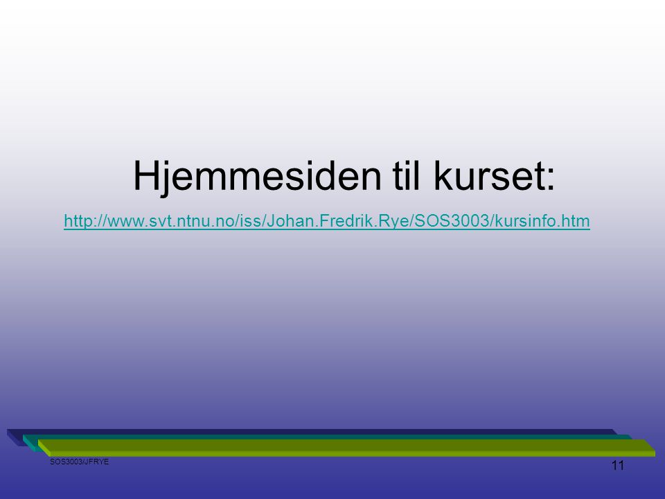 11 Hjemmesiden til kurset: http://www.svt.ntnu.no/iss/Johan.Fredrik.Rye/SOS3003/kursinfo.htm SOS3003/JFRYE