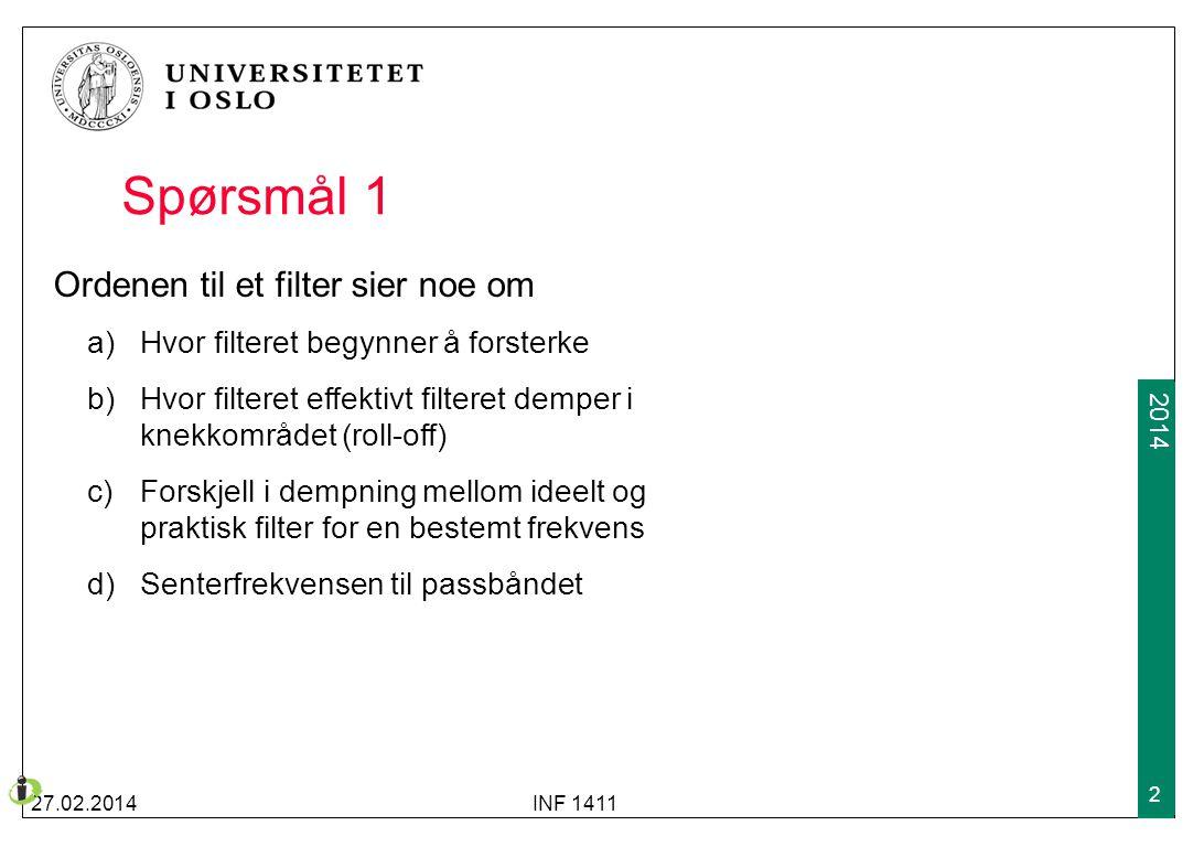 2009 2014 Spørsmål 1 27.02.2014INF 1411 2 Ordenen til et filter sier noe om a)Hvor filteret begynner å forsterke b) Hvor filteret effektivt filteret d