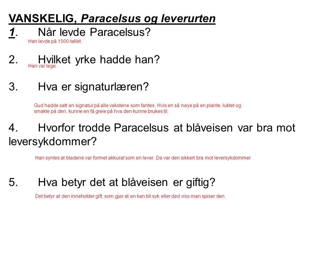 VANSKELIG, Paracelsus og leverurten 1.Når levde Paracelsus? 2.Hvilket yrke hadde han? 3.Hva er signaturlæren? 4.Hvorfor trodde Paracelsus at blåveisen