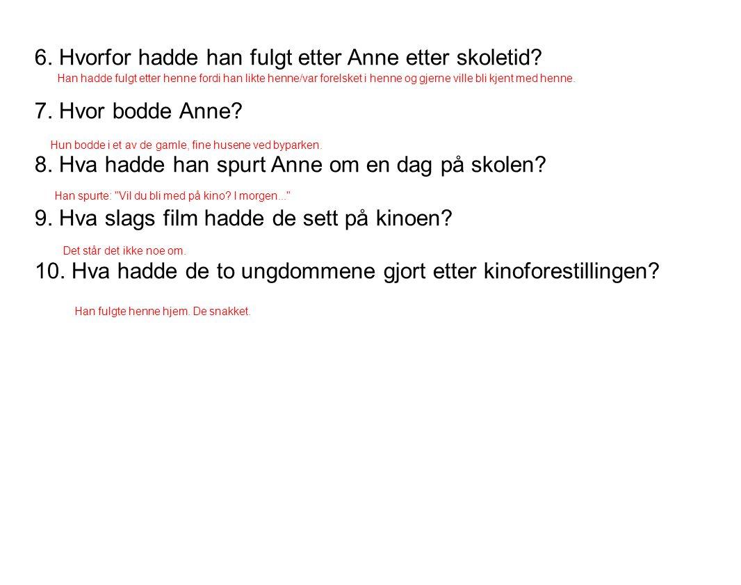 6. Hvorfor hadde han fulgt etter Anne etter skoletid? 7. Hvor bodde Anne? 8. Hva hadde han spurt Anne om en dag på skolen? 9. Hva slags film hadde de