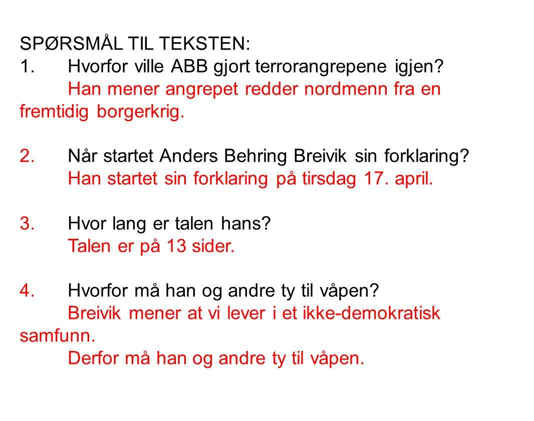 SPØRSMÅL TIL TEKSTEN: 1.Hvorfor ville ABB gjort terrorangrepene igjen? Han mener angrepet redder nordmenn fra en fremtidig borgerkrig. 2.Når startet A
