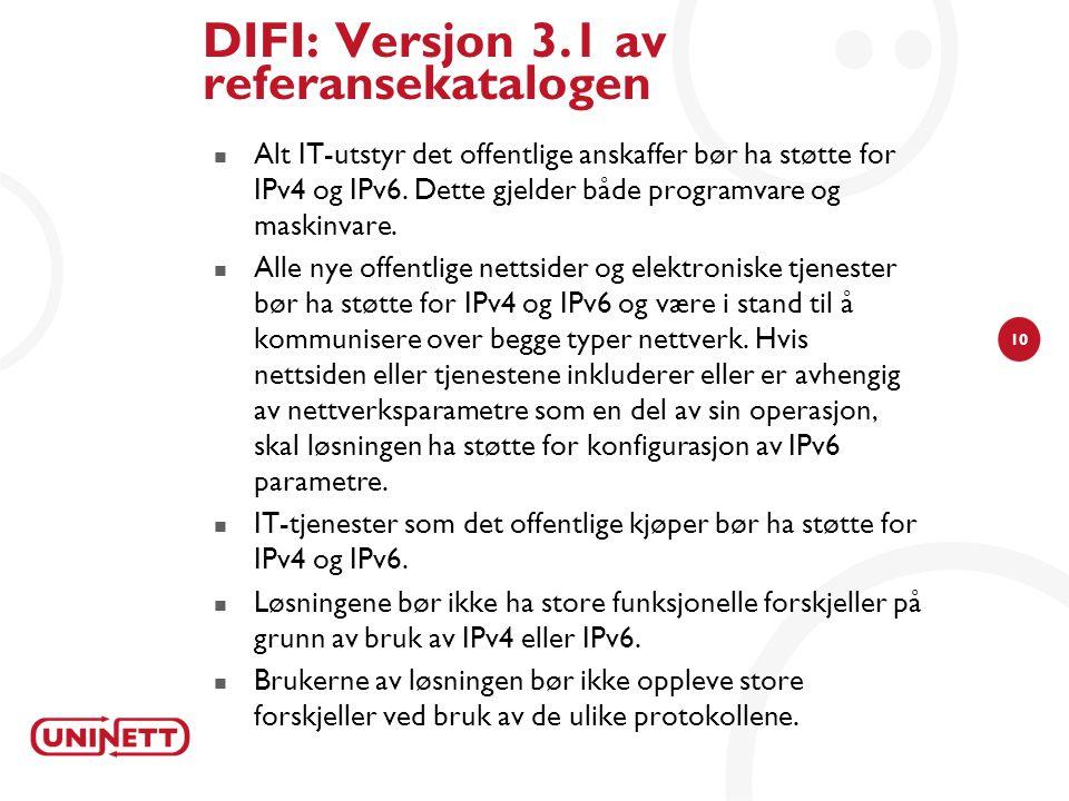 10 DIFI: Versjon 3.1 av referansekatalogen Alt IT-utstyr det offentlige anskaffer bør ha støtte for IPv4 og IPv6.
