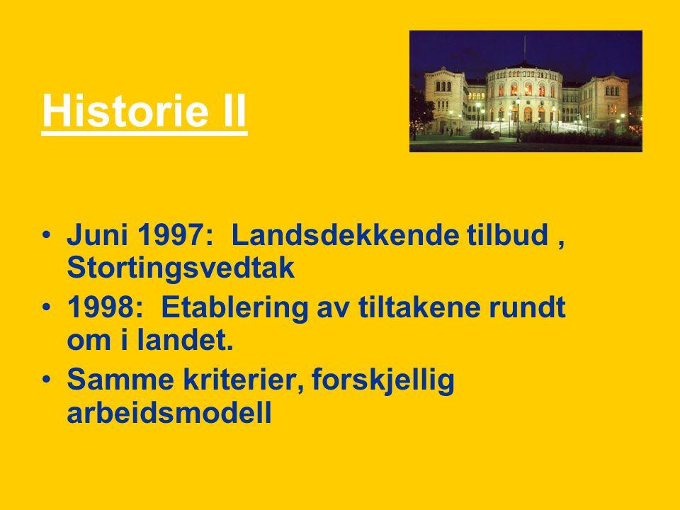 Historie II Juni 1997: Landsdekkende tilbud, Stortingsvedtak 1998: Etablering av tiltakene rundt om i landet. Samme kriterier, forskjellig arbeidsmode