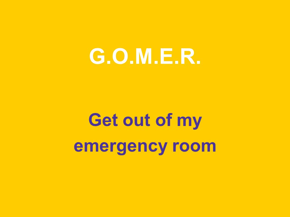 G.O.M.E.R. Get out of my emergency room