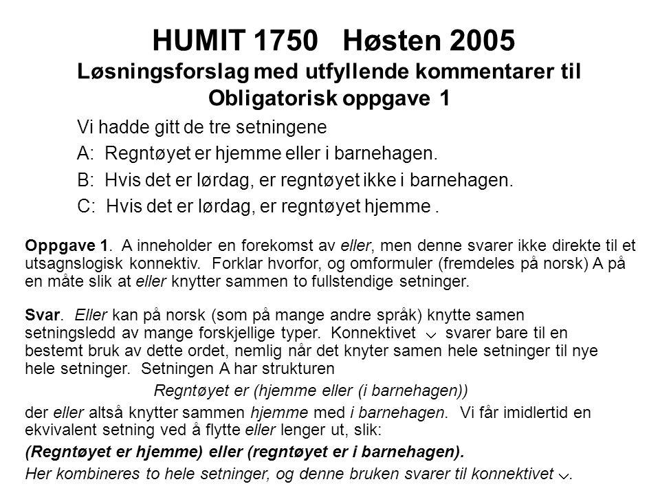 HUMIT 1750 Høsten 2005 Løsningsforslag med utfyllende kommentarer til Obligatorisk oppgave 1 Vi hadde gitt de tre setningene A: Regntøyet er hjemme eller i barnehagen.