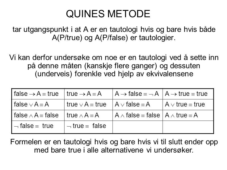 QUINES METODE tar utgangspunkt i at A er en tautologi hvis og bare hvis både A(P/true) og A(P/false) er tautologier. Vi kan derfor undersøke om noe er