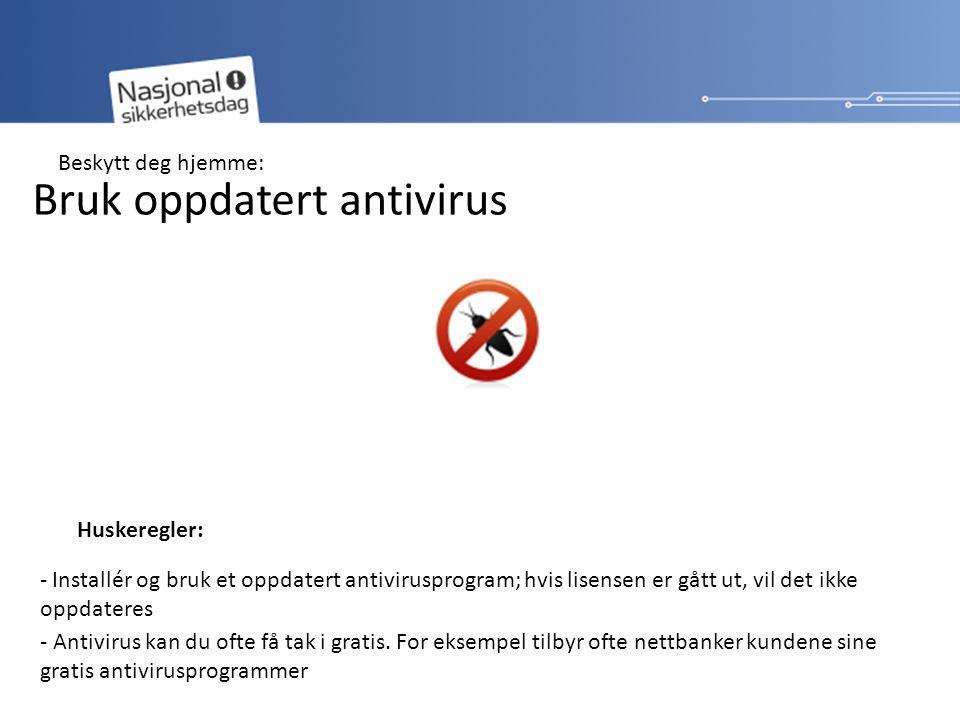 Bruk oppdatert antivirus Huskeregler: - Installér og bruk et oppdatert antivirusprogram; hvis lisensen er gått ut, vil det ikke oppdateres - Antivirus kan du ofte få tak i gratis.
