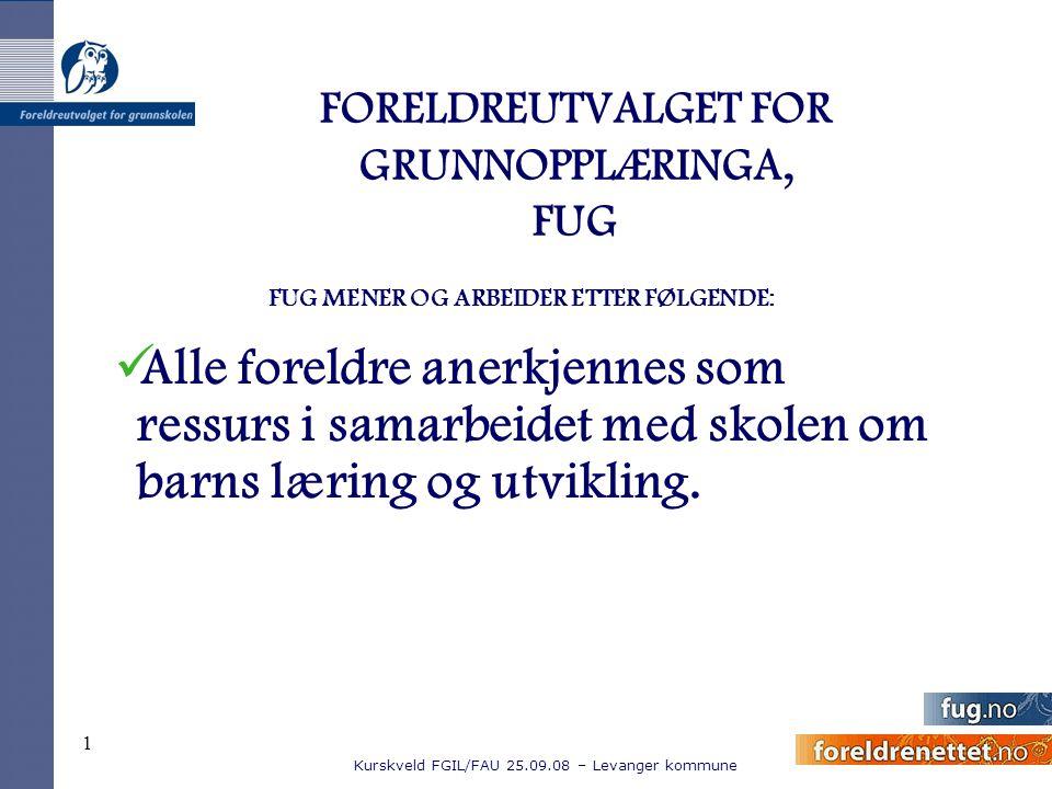 Kurskveld FGIL/FAU 25.09.08 – Levanger kommune 1 FORELDREUTVALGET FOR GRUNNOPPLÆRINGA, FUG FUG MENER OG ARBEIDER ETTER FØLGENDE: Alle foreldre anerkje