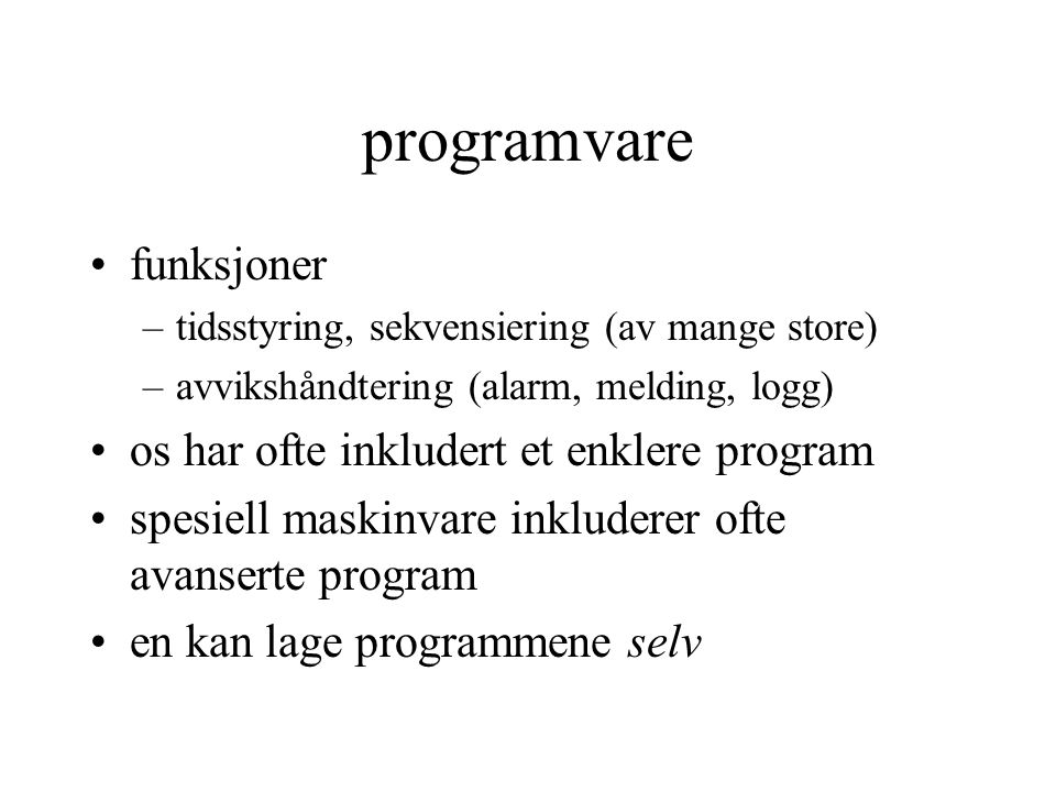 programvare funksjoner –tidsstyring, sekvensiering (av mange store) –avvikshåndtering (alarm, melding, logg) os har ofte inkludert et enklere program spesiell maskinvare inkluderer ofte avanserte program en kan lage programmene selv