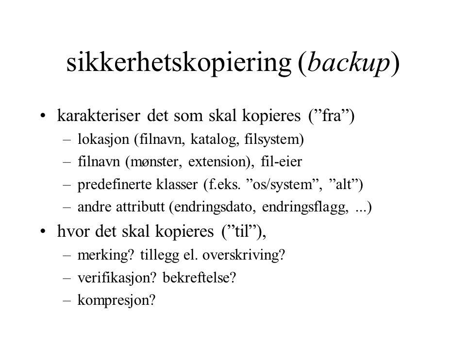 sikkerhetskopiering (backup) karakteriser det som skal kopieres ( fra ) –lokasjon (filnavn, katalog, filsystem) –filnavn (mønster, extension), fil-eier –predefinerte klasser (f.eks.
