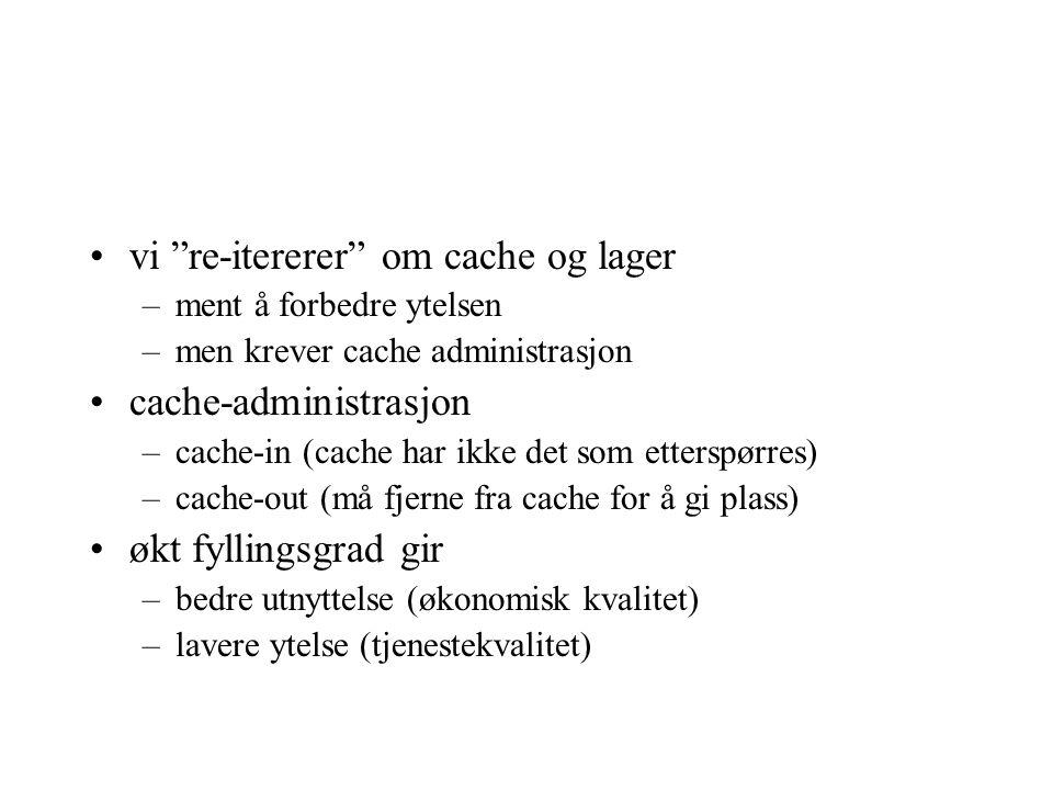 vi re-itererer om cache og lager –ment å forbedre ytelsen –men krever cache administrasjon cache-administrasjon –cache-in (cache har ikke det som etterspørres) –cache-out (må fjerne fra cache for å gi plass) økt fyllingsgrad gir –bedre utnyttelse (økonomisk kvalitet) –lavere ytelse (tjenestekvalitet)