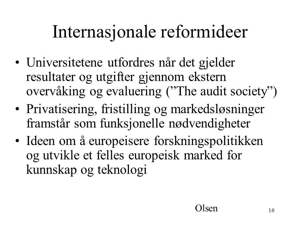 16 Internasjonale reformideer Universitetene utfordres når det gjelder resultater og utgifter gjennom ekstern overvåking og evaluering ( The audit society ) Privatisering, fristilling og markedsløsninger framstår som funksjonelle nødvendigheter Ideen om å europeisere forskningspolitikken og utvikle et felles europeisk marked for kunnskap og teknologi Olsen