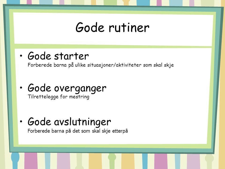 Gode rutiner Gode starter Forberede barna på ulike situasjoner/aktiviteter som skal skje Gode overganger Tilrettelegge for mestring Gode avslutninger Forberede barna på det som skal skje etterpå