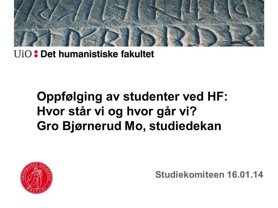 Oppfølging av studenter ved HF: Hvor står vi og hvor går vi? Gro Bjørnerud Mo, studiedekan Studiekomiteen 16.01.14