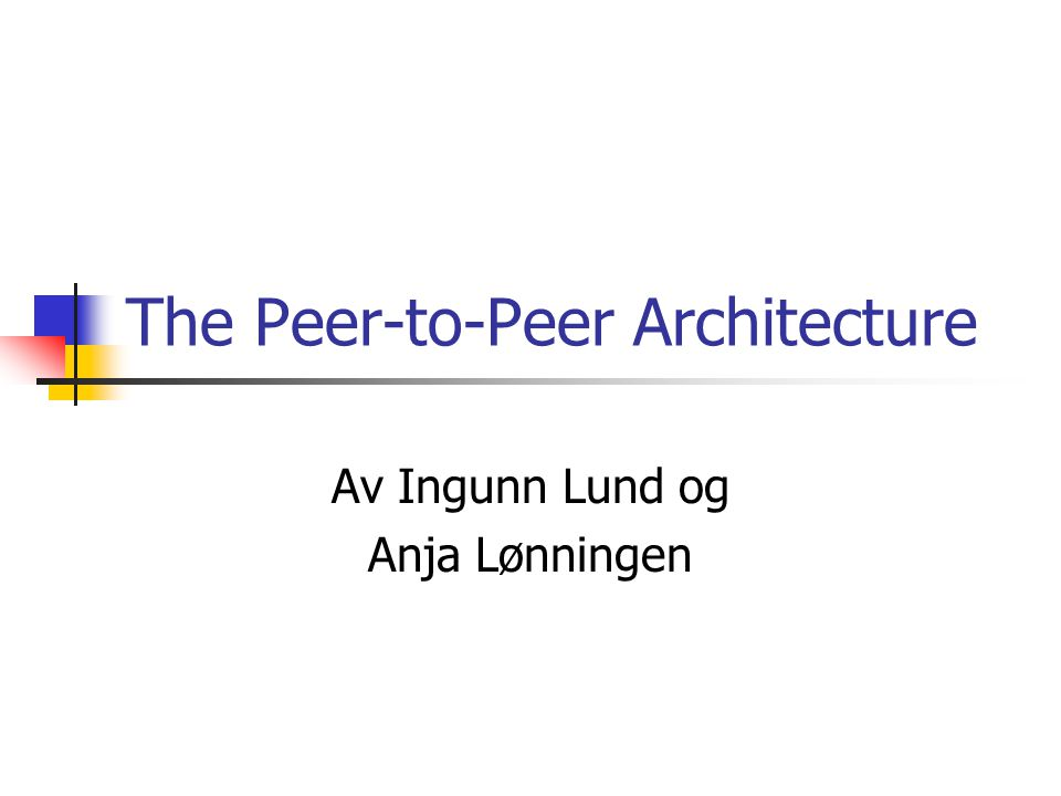 The Peer-to-Peer Architecture Av Ingunn Lund og Anja Lønningen