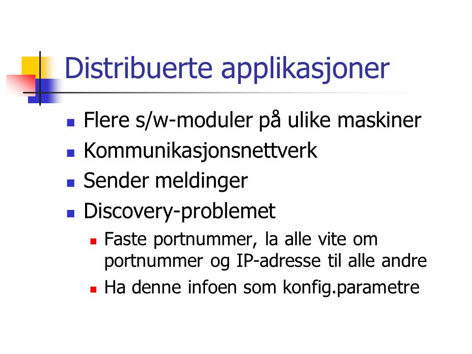Distribuerte applikasjoner Flere s/w-moduler på ulike maskiner Kommunikasjonsnettverk Sender meldinger Discovery-problemet Faste portnummer, la alle vite om portnummer og IP-adresse til alle andre Ha denne infoen som konfig.parametre