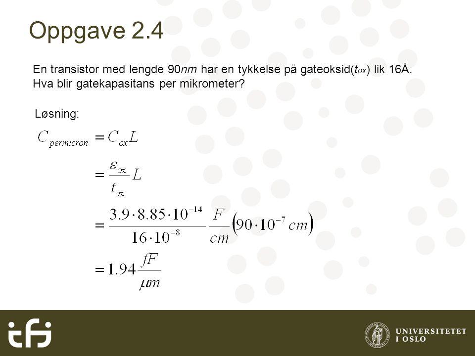 Oppgave 2.4 En transistor med lengde 90nm har en tykkelse på gateoksid(t ox ) lik 16Å. Hva blir gatekapasitans per mikrometer? Løsning: