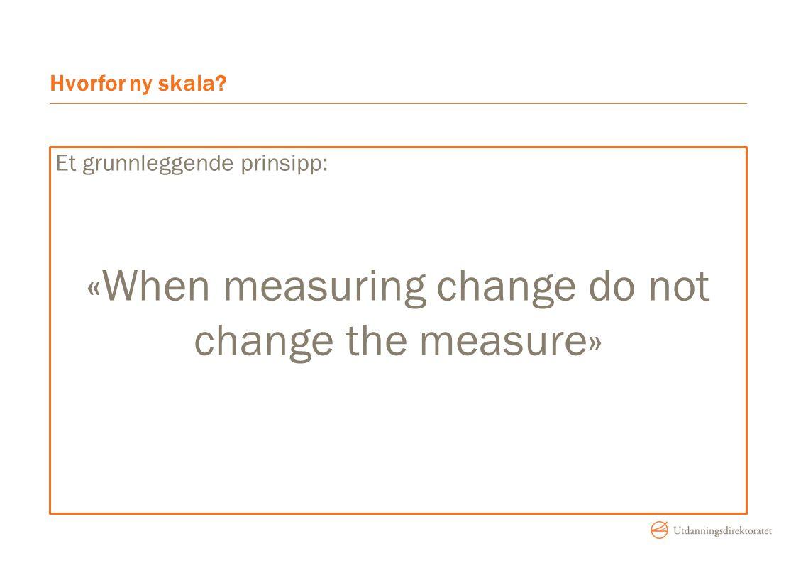Hvorfor ny skala? Et grunnleggende prinsipp: «When measuring change do not change the measure»