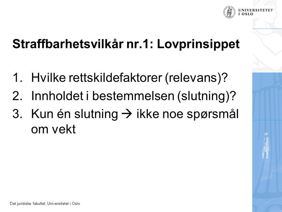 Det juridiske fakultet, Universitetet i Oslo Straffbarhetsvilkår nr.1: Lovprinsippet 1.Hvilke rettskildefaktorer (relevans)? 2.Innholdet i bestemmelse