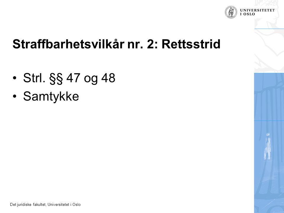 Det juridiske fakultet, Universitetet i Oslo Straffbarhetsvilkår nr. 2: Rettsstrid Strl. §§ 47 og 48 Samtykke