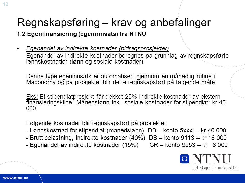 12 Regnskapsføring – krav og anbefalinger 1.2 Egenfinansiering (egeninnsats) fra NTNU Egenandel av indirekte kostnader (bidragsprosjekter) Egenandel a