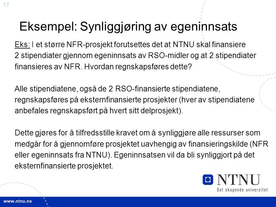 17 Eksempel: Synliggjøring av egeninnsats Eks: I et større NFR-prosjekt forutsettes det at NTNU skal finansiere 2 stipendiater gjennom egeninnsats av