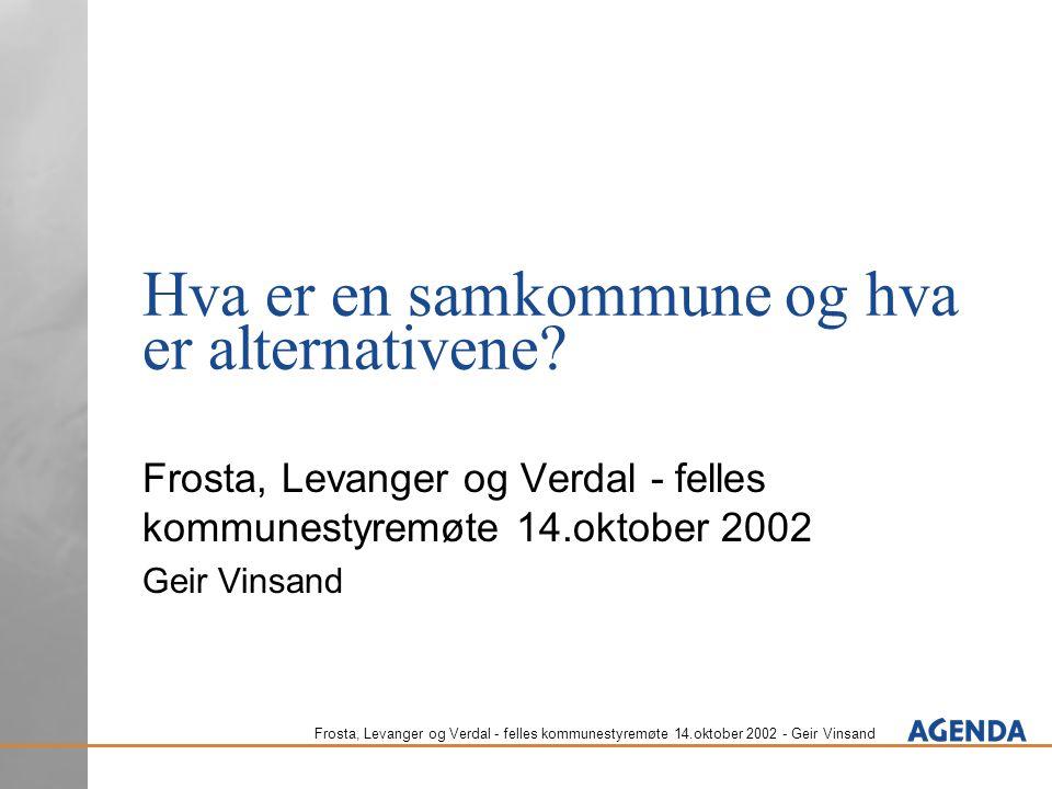 Frosta, Levanger og Verdal - felles kommunestyremøte 14.oktober 2002 - Geir Vinsand Hva er en samkommune og hva er alternativene? Frosta, Levanger og