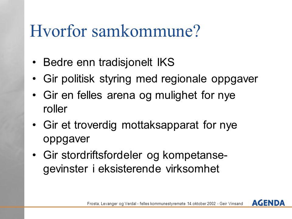 Frosta, Levanger og Verdal - felles kommunestyremøte 14.oktober 2002 - Geir Vinsand Hvorfor samkommune? Bedre enn tradisjonelt IKS Gir politisk styrin