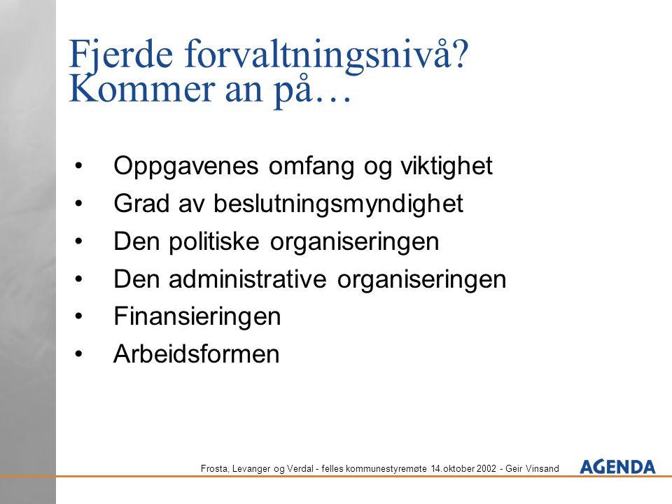 Frosta, Levanger og Verdal - felles kommunestyremøte 14.oktober 2002 - Geir Vinsand Fjerde forvaltningsnivå? Kommer an på… Oppgavenes omfang og viktig