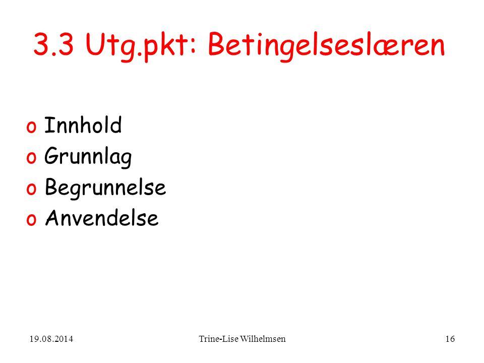 19.08.2014Trine-Lise Wilhelmsen16 3.3 Utg.pkt: Betingelseslæren oInnhold oGrunnlag oBegrunnelse oAnvendelse
