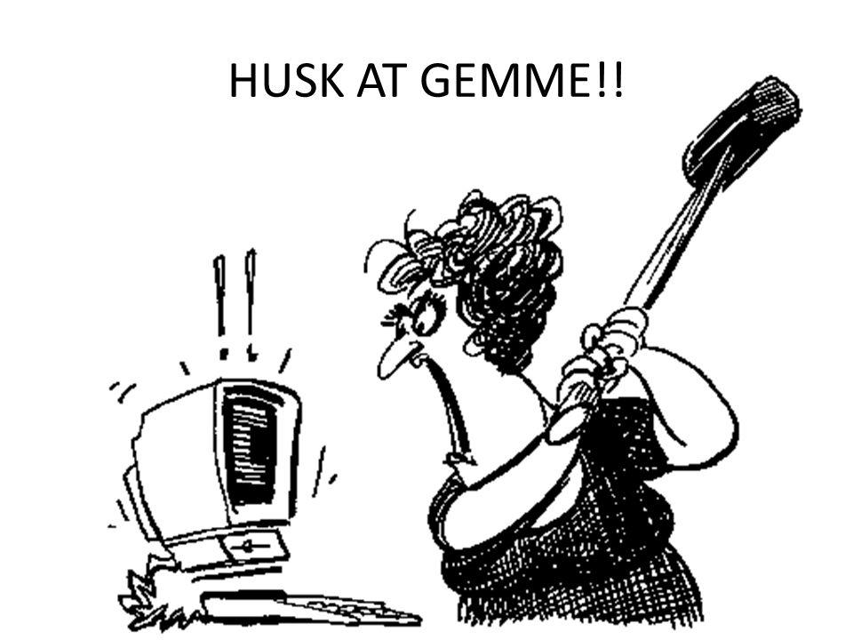 HUSK AT GEMME!!