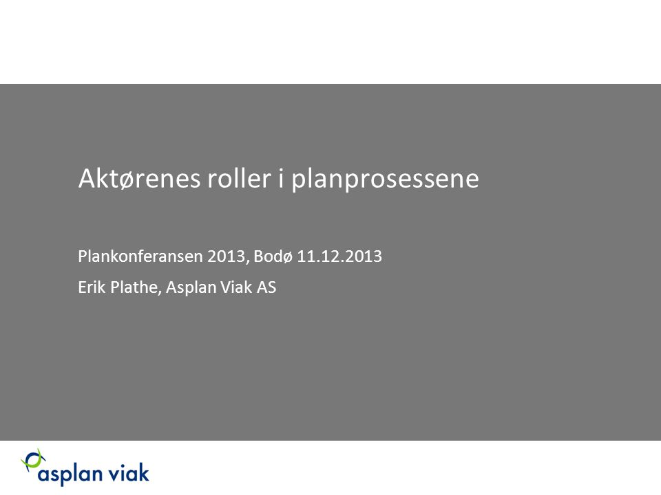 Aktørenes roller i planprosessene Plankonferansen 2013, Bodø 11.12.2013 Erik Plathe, Asplan Viak AS
