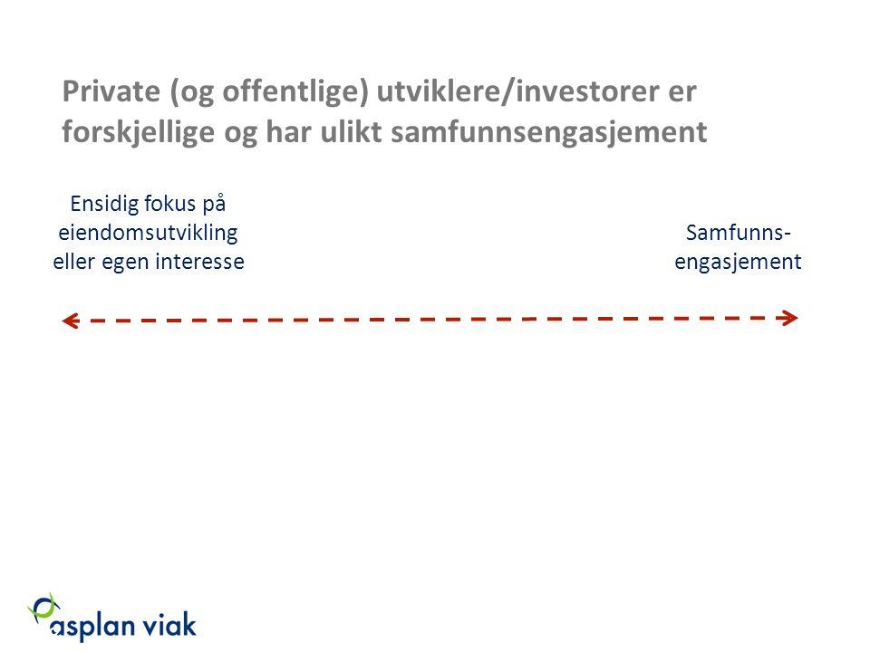 Private (og offentlige) utviklere/investorer er forskjellige og har ulikt samfunnsengasjement Samfunns- engasjement Ensidig fokus på eiendomsutvikling