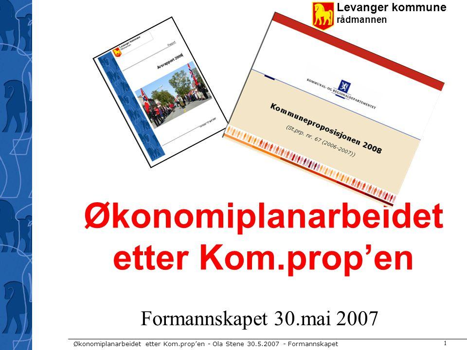Levanger kommune rådmannen Økonomiplanarbeidet etter Kom.prop'en - Ola Stene 30.5.2007 - Formannskapet 1 Økonomiplanarbeidet etter Kom.prop'en Formann