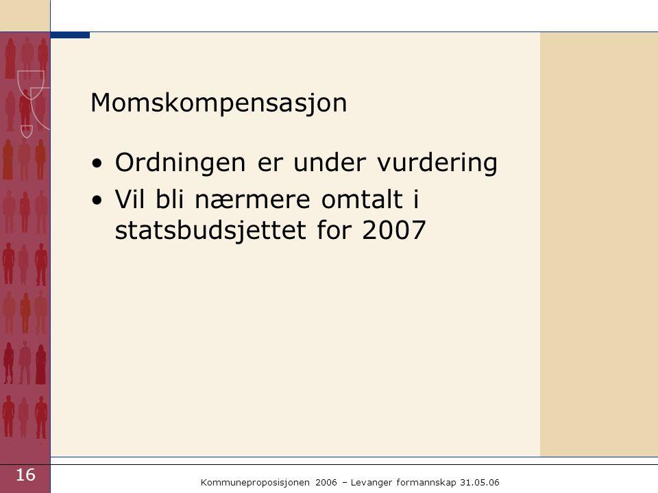 16 Kommuneproposisjonen 2006 – Levanger formannskap 31.05.06 Momskompensasjon Ordningen er under vurdering Vil bli nærmere omtalt i statsbudsjettet for 2007