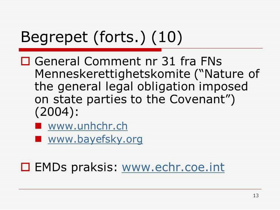 13 Begrepet (forts.) (10)  General Comment nr 31 fra FNs Menneskerettighetskomite ( Nature of the general legal obligation imposed on state parties to the Covenant ) (2004): www.unhchr.ch www.bayefsky.org  EMDs praksis: www.echr.coe.intwww.echr.coe.int