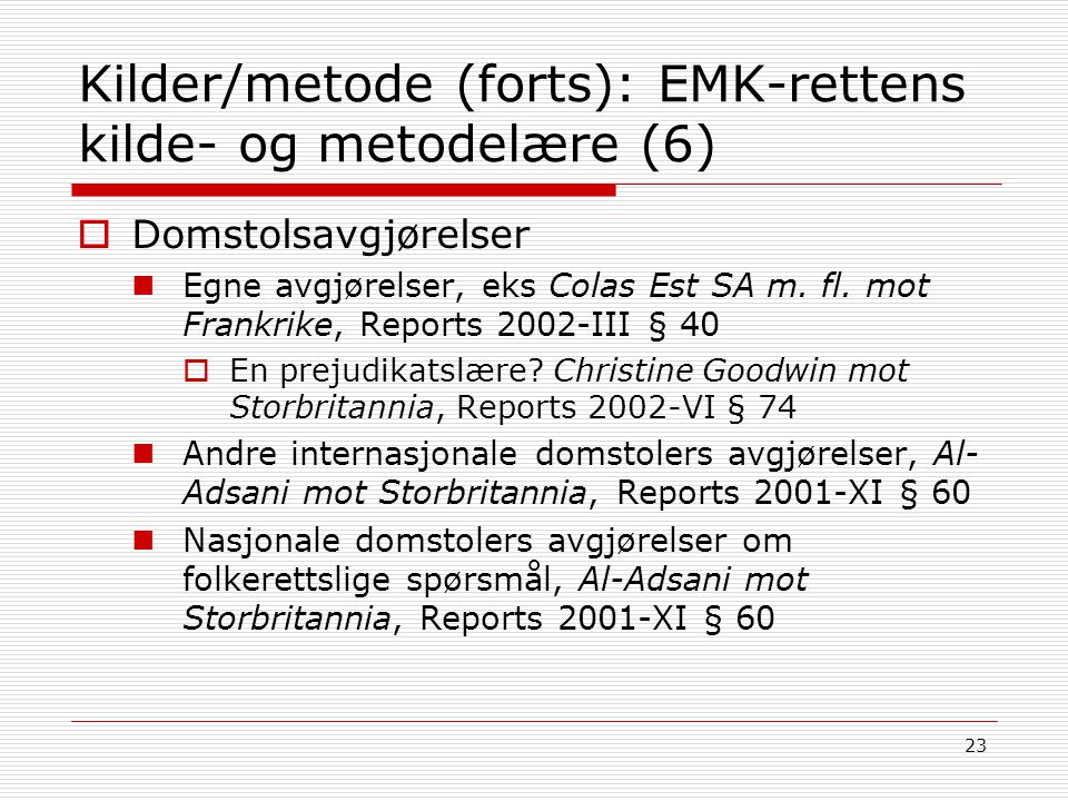 23 Kilder/metode (forts): EMK-rettens kilde- og metodelære (6)  Domstolsavgjørelser Egne avgjørelser, eks Colas Est SA m. fl. mot Frankrike, Reports