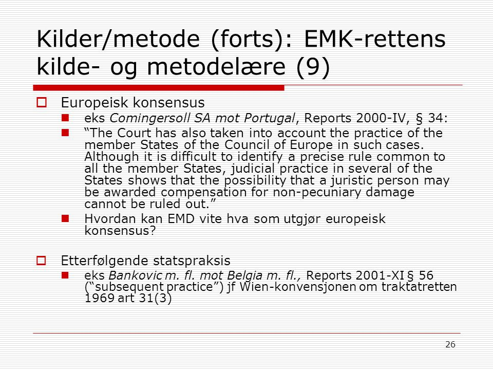 26 Kilder/metode (forts): EMK-rettens kilde- og metodelære (9)  Europeisk konsensus eks Comingersoll SA mot Portugal, Reports 2000-IV, § 34: The Court has also taken into account the practice of the member States of the Council of Europe in such cases.