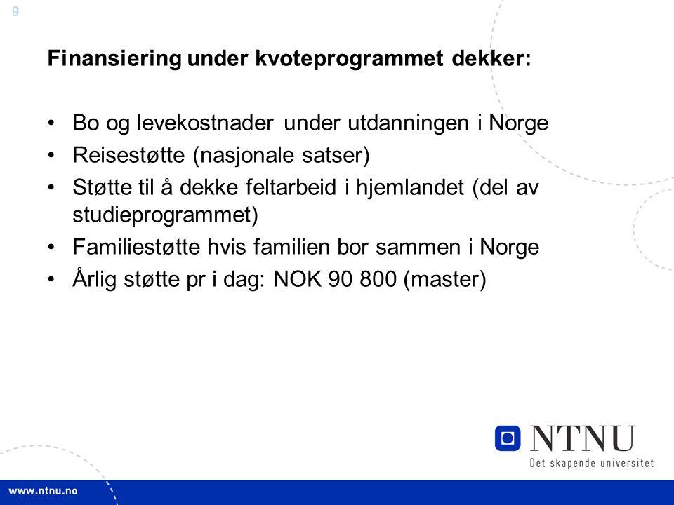 9 Finansiering under kvoteprogrammet dekker: Bo og levekostnader under utdanningen i Norge Reisestøtte (nasjonale satser) Støtte til å dekke feltarbeid i hjemlandet (del av studieprogrammet) Familiestøtte hvis familien bor sammen i Norge Årlig støtte pr i dag: NOK 90 800 (master)