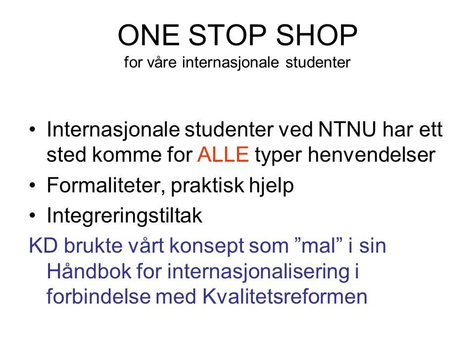 ONE STOP SHOP for våre internasjonale studenter Internasjonale studenter ved NTNU har ett sted komme for ALLE typer henvendelser Formaliteter, praktisk hjelp Integreringstiltak KD brukte vårt konsept som mal i sin Håndbok for internasjonalisering i forbindelse med Kvalitetsreformen