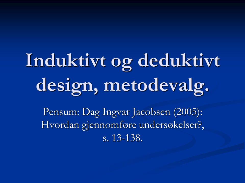 Induktivt og deduktivt design, metodevalg. Pensum: Dag Ingvar Jacobsen (2005): Hvordan gjennomføre undersøkelser?, s. 13-138.