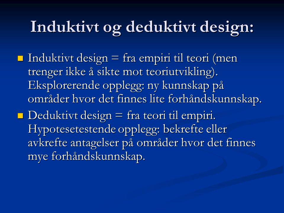 Induktivt og deduktivt design: Induktivt design = fra empiri til teori (men trenger ikke å sikte mot teoriutvikling). Eksplorerende opplegg: ny kunnsk